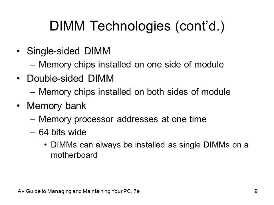 A+ Guide to Managing and Maintaining Your PC, 7e9 DIMM Technologies (cont'd.) Single-sided DIMM –Memory chips installed on one side of module Double-s