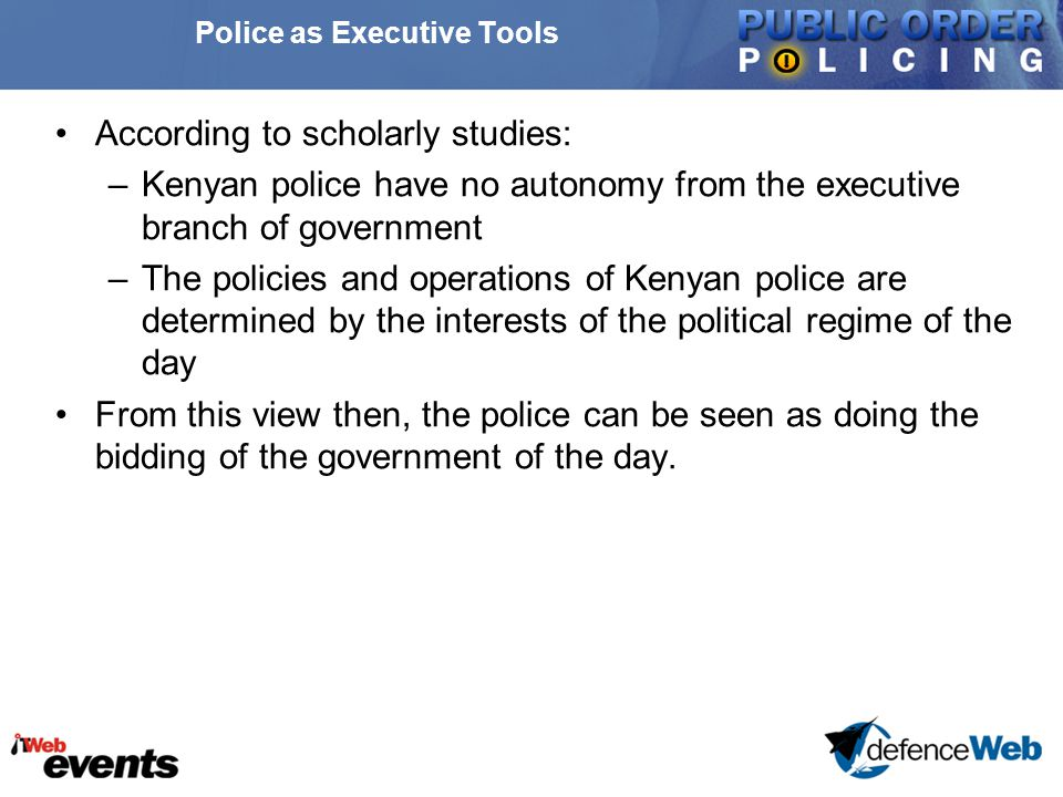 Police as Executive Tools According to scholarly studies: –Kenyan police have no autonomy from the executive branch of government –The policies and operations of Kenyan police are determined by the interests of the political regime of the day From this view then, the police can be seen as doing the bidding of the government of the day.