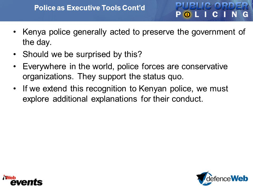 Police as Executive Tools Cont'd Kenya police generally acted to preserve the government of the day.