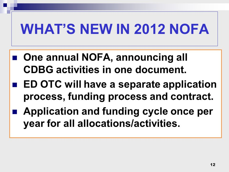 12 WHAT'S NEW IN 2012 NOFA One annual NOFA, announcing all CDBG activities in one document. ED OTC will have a separate application process, funding p