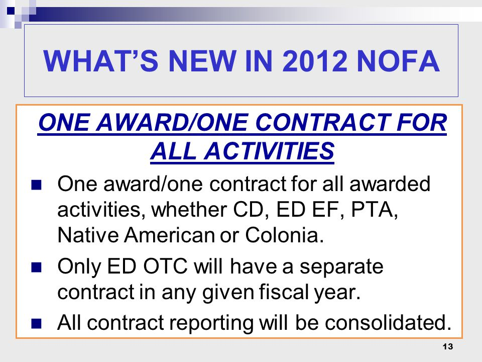 13 WHAT'S NEW IN 2012 NOFA ONE AWARD/ONE CONTRACT FOR ALL ACTIVITIES One award/one contract for all awarded activities, whether CD, ED EF, PTA, Native American or Colonia.