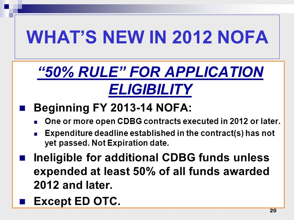 """20 WHAT'S NEW IN 2012 NOFA """"50% RULE"""" FOR APPLICATION ELIGIBILITY Beginning FY 2013-14 NOFA: One or more open CDBG contracts executed in 2012 or later"""