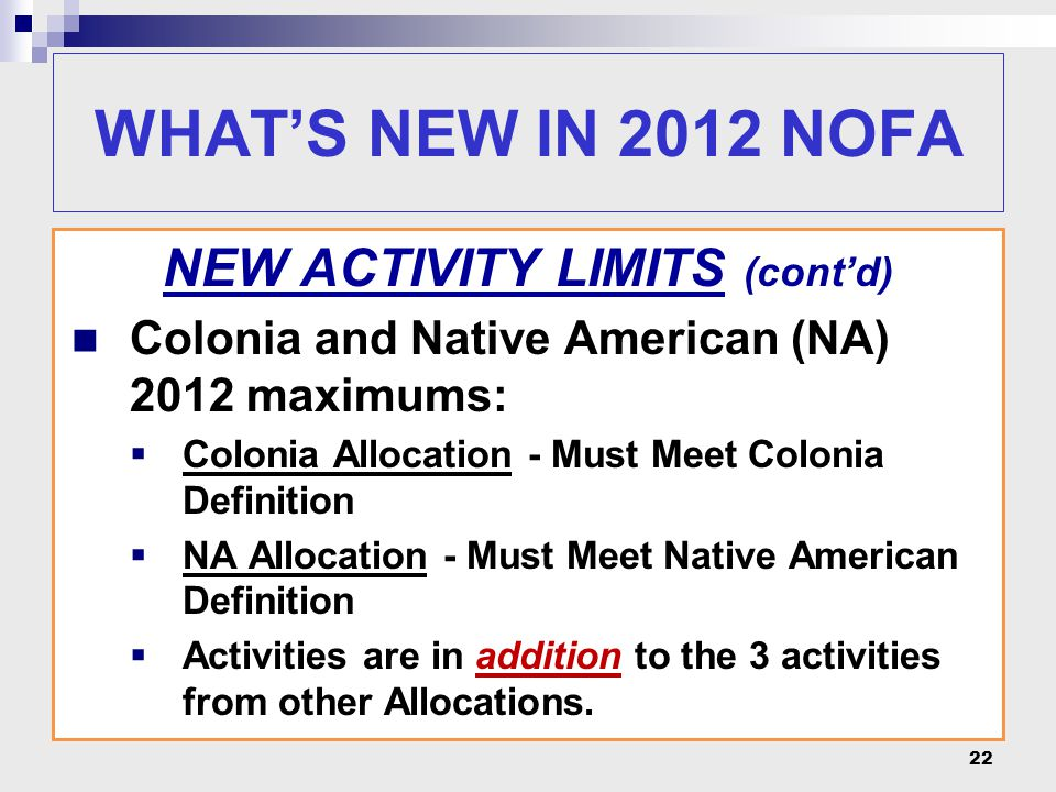 22 WHAT'S NEW IN 2012 NOFA NEW ACTIVITY LIMITS (cont'd) Colonia and Native American (NA) 2012 maximums:  Colonia Allocation - Must Meet Colonia Definition  NA Allocation - Must Meet Native American Definition  Activities are in addition to the 3 activities from other Allocations.