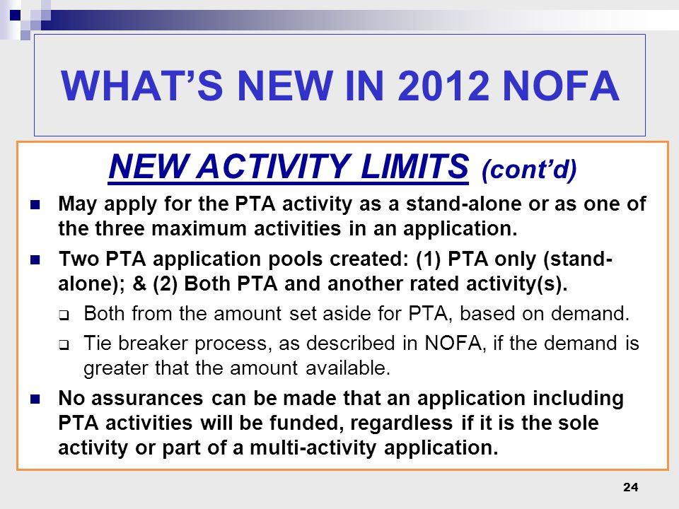 24 WHAT'S NEW IN 2012 NOFA NEW ACTIVITY LIMITS (cont'd) May apply for the PTA activity as a stand-alone or as one of the three maximum activities in a
