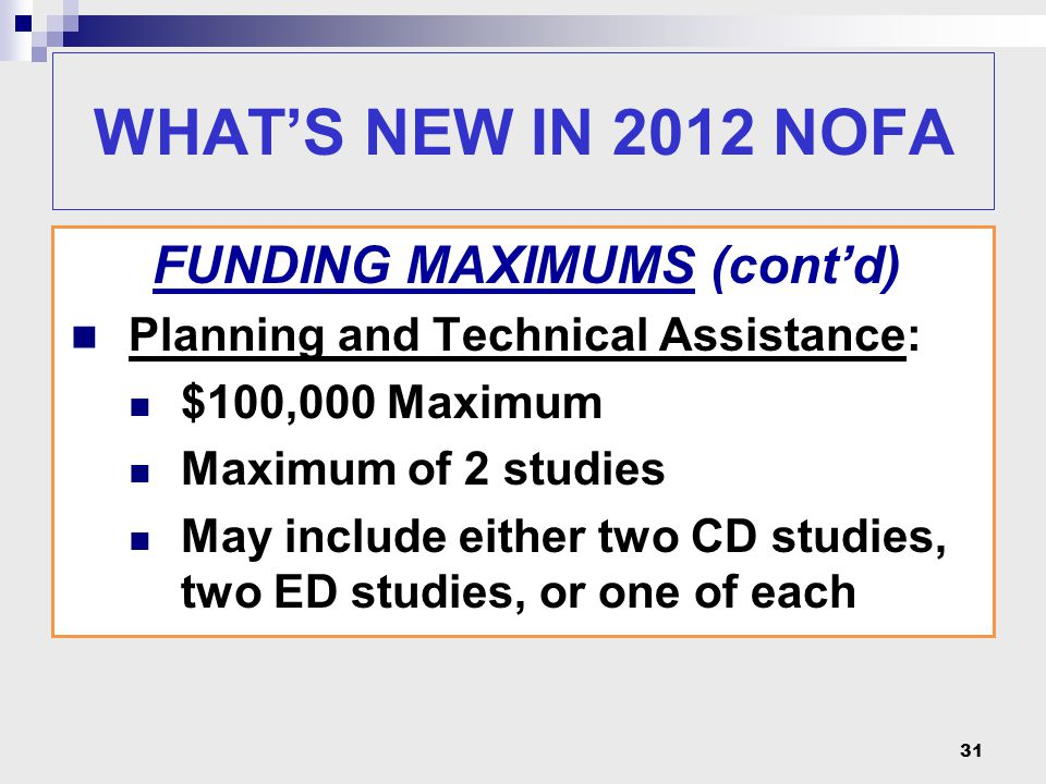 31 FUNDING MAXIMUMS (cont'd) Planning and Technical Assistance: $100,000 Maximum Maximum of 2 studies May include either two CD studies, two ED studie