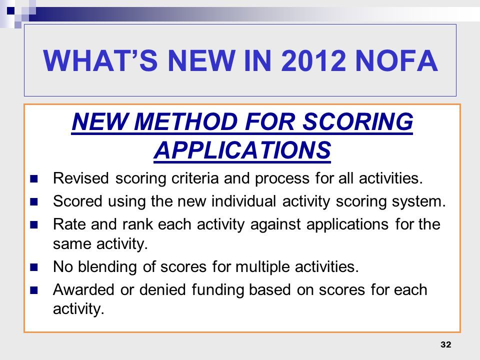 32 WHAT'S NEW IN 2012 NOFA NEW METHOD FOR SCORING APPLICATIONS Revised scoring criteria and process for all activities. Scored using the new individua