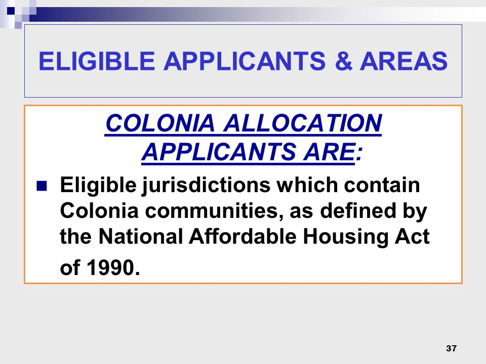 37 ELIGIBLE APPLICANTS & AREAS COLONIA ALLOCATION APPLICANTS ARE: Eligible jurisdictions which contain Colonia communities, as defined by the National Affordable Housing Act of 1990.
