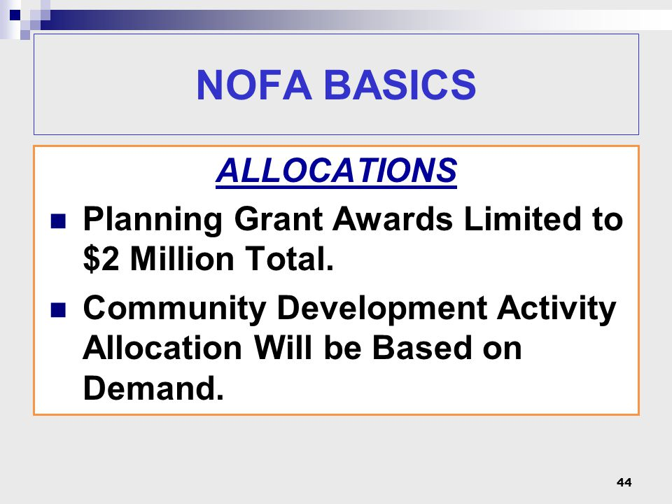 NOFA BASICS ALLOCATIONS Planning Grant Awards Limited to $2 Million Total. Community Development Activity Allocation Will be Based on Demand. 44