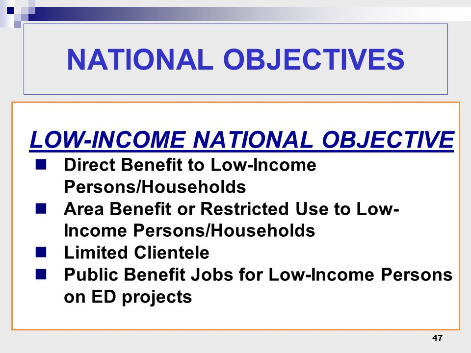 47 LOW-INCOME NATIONAL OBJECTIVE Direct Benefit to Low-Income Persons/Households Area Benefit or Restricted Use to Low- Income Persons/Households Limi