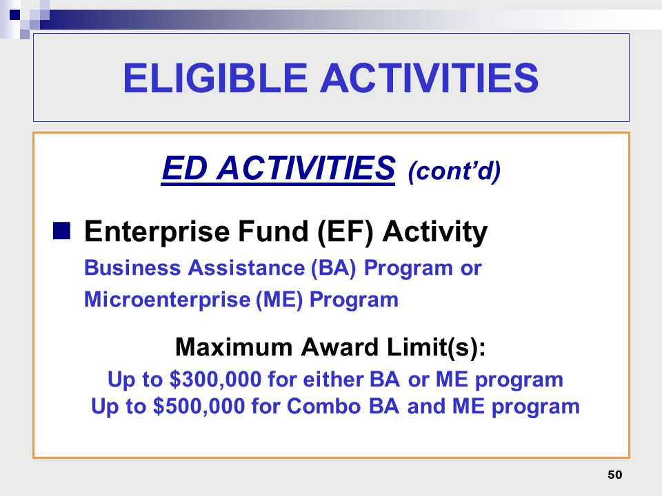 50 ELIGIBLE ACTIVITIES ED ACTIVITIES (cont'd) Enterprise Fund (EF) Activity Business Assistance (BA) Program or Microenterprise (ME) Program Maximum Award Limit(s): Up to $300,000 for either BA or ME program Up to $500,000 for Combo BA and ME program