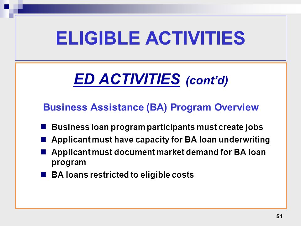 51 ELIGIBLE ACTIVITIES ED ACTIVITIES (cont'd) Business Assistance (BA) Program Overview Business loan program participants must create jobs Applicant must have capacity for BA loan underwriting Applicant must document market demand for BA loan program BA loans restricted to eligible costs