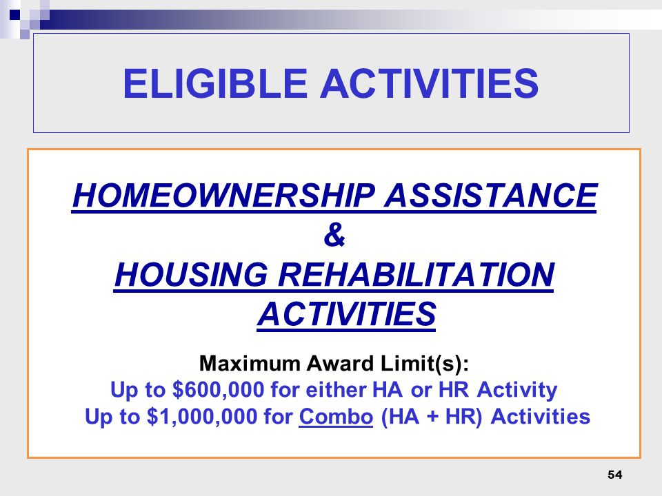 54 HOMEOWNERSHIP ASSISTANCE & HOUSING REHABILITATION ACTIVITIES Maximum Award Limit(s): Up to $600,000 for either HA or HR Activity Up to $1,000,000 for Combo (HA + HR) Activities ELIGIBLE ACTIVITIES
