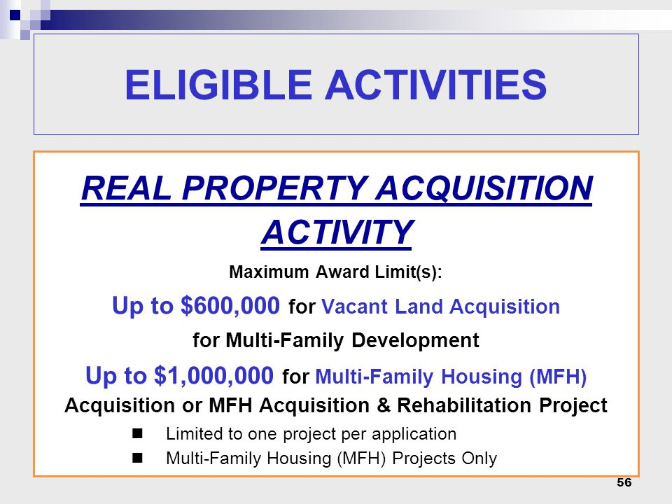 56 REAL PROPERTY ACQUISITION ACTIVITY Maximum Award Limit(s): Up to $600,000 for Vacant Land Acquisition for Multi-Family Development Up to $1,000,000
