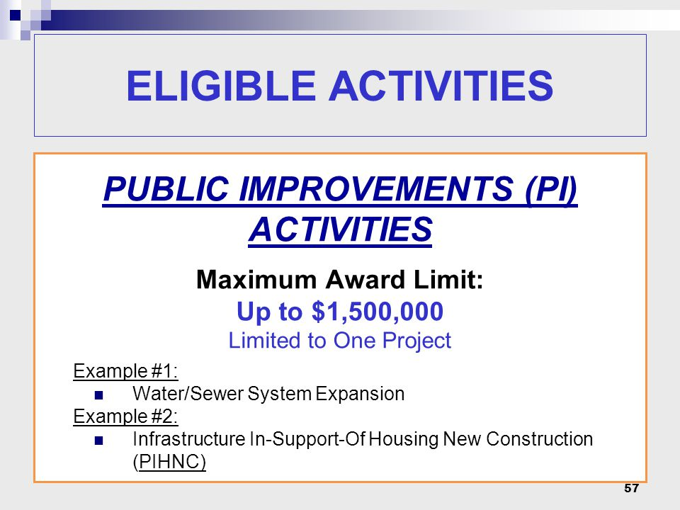 57 PUBLIC IMPROVEMENTS (PI) ACTIVITIES Maximum Award Limit: Up to $1,500,000 Limited to One Project Example #1: Water/Sewer System Expansion Example #2: Infrastructure In-Support-Of Housing New Construction (PIHNC) ELIGIBLE ACTIVITIES