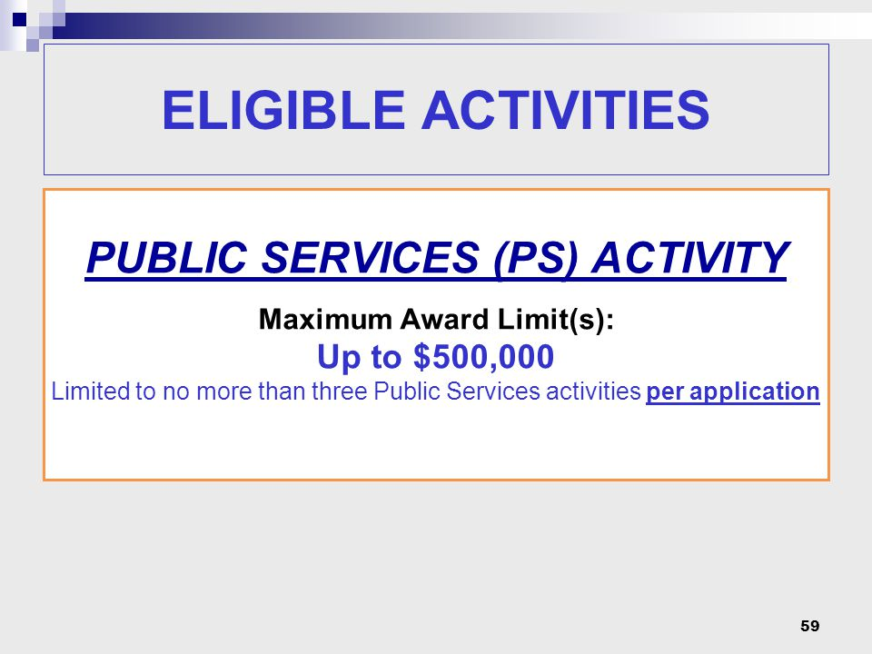 59 PUBLIC SERVICES (PS) ACTIVITY Maximum Award Limit(s): Up to $500,000 Limited to no more than three Public Services activities per application ELIGI
