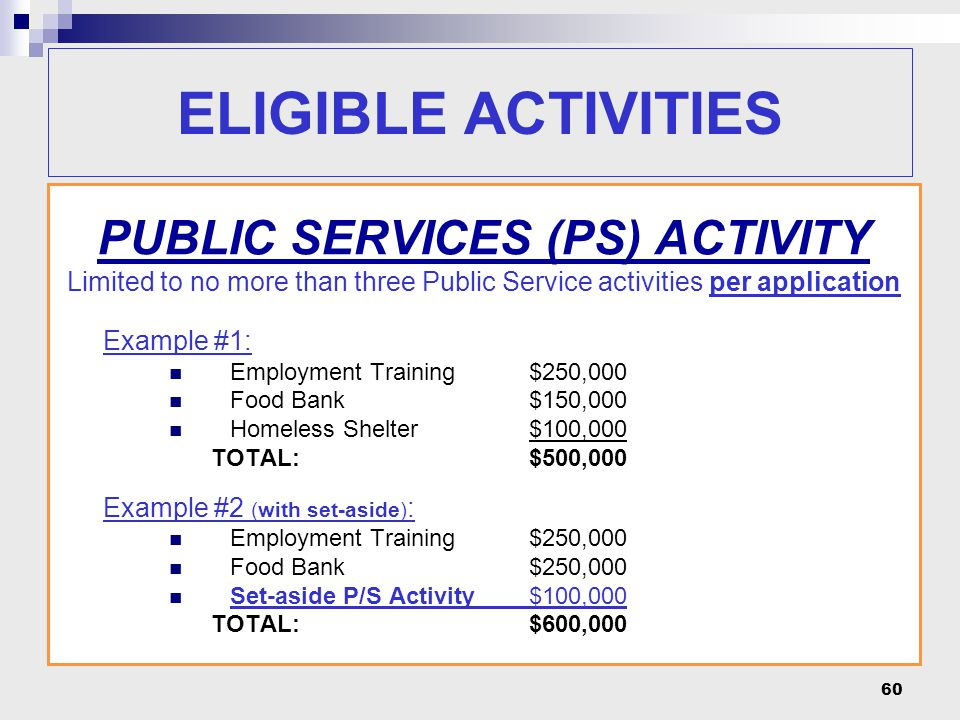 60 PUBLIC SERVICES (PS) ACTIVITY Limited to no more than three Public Service activities per application Example #1: Employment Training$250,000 Food Bank $150,000 Homeless Shelter$100,000 TOTAL:$500,000 Example #2 (with set-aside) : Employment Training$250,000 Food Bank $250,000 Set-aside P/S Activity$100,000 TOTAL:$600,000 ELIGIBLE ACTIVITIES