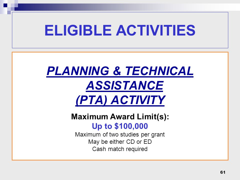 61 PLANNING & TECHNICAL ASSISTANCE (PTA) ACTIVITY Maximum Award Limit(s): Up to $100,000 Maximum of two studies per grant May be either CD or ED Cash match required ELIGIBLE ACTIVITIES