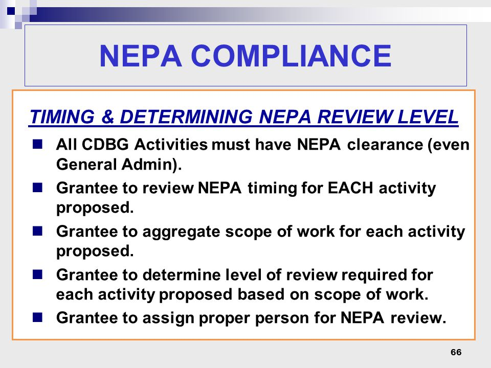 66 NEPA COMPLIANCE TIMING & DETERMINING NEPA REVIEW LEVEL All CDBG Activities must have NEPA clearance (even General Admin). Grantee to review NEPA ti