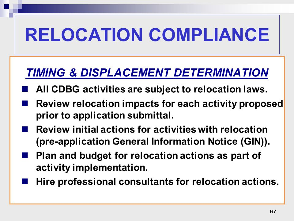 67 RELOCATION COMPLIANCE TIMING & DISPLACEMENT DETERMINATION All CDBG activities are subject to relocation laws. Review relocation impacts for each ac