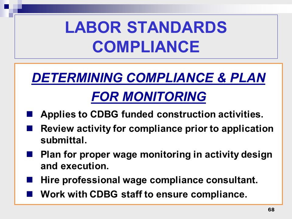 68 LABOR STANDARDS COMPLIANCE DETERMINING COMPLIANCE & PLAN FOR MONITORING Applies to CDBG funded construction activities. Review activity for complia