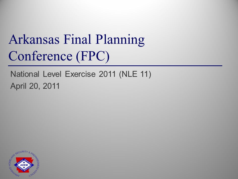 Arkansas Final Planning Conference (FPC) National Level Exercise 2011 (NLE 11) April 20, 2011