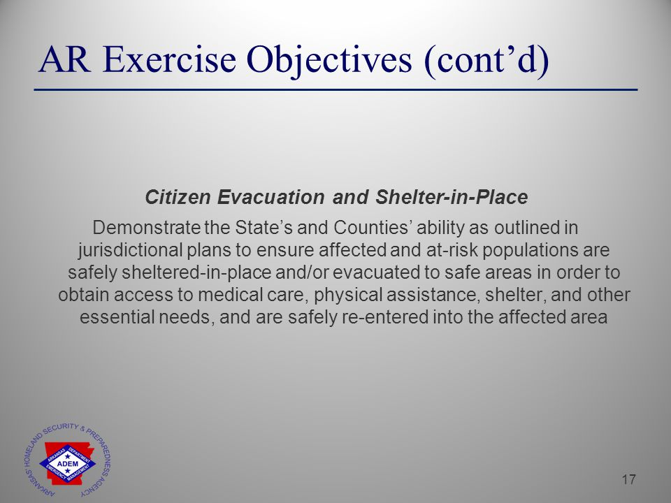 17 Citizen Evacuation and Shelter-in-Place Demonstrate the State's and Counties' ability as outlined in jurisdictional plans to ensure affected and at-risk populations are safely sheltered-in-place and/or evacuated to safe areas in order to obtain access to medical care, physical assistance, shelter, and other essential needs, and are safely re-entered into the affected area AR Exercise Objectives (cont'd)