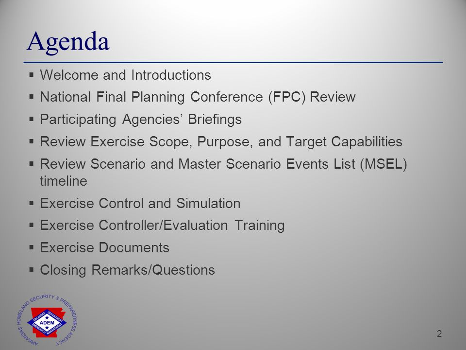 2 Agenda  Welcome and Introductions  National Final Planning Conference (FPC) Review  Participating Agencies' Briefings  Review Exercise Scope, Purpose, and Target Capabilities  Review Scenario and Master Scenario Events List (MSEL) timeline  Exercise Control and Simulation  Exercise Controller/Evaluation Training  Exercise Documents  Closing Remarks/Questions