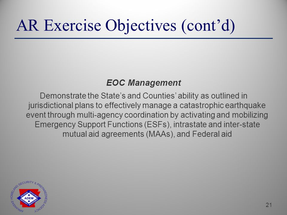 21 EOC Management Demonstrate the State's and Counties' ability as outlined in jurisdictional plans to effectively manage a catastrophic earthquake event through multi-agency coordination by activating and mobilizing Emergency Support Functions (ESFs), intrastate and inter-state mutual aid agreements (MAAs), and Federal aid AR Exercise Objectives (cont'd)