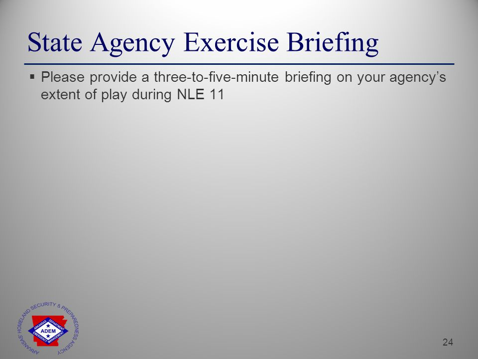 24 State Agency Exercise Briefing  Please provide a three-to-five-minute briefing on your agency's extent of play during NLE 11