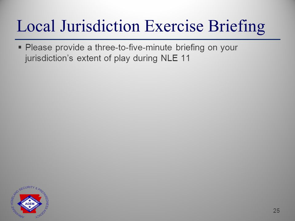 25 Local Jurisdiction Exercise Briefing  Please provide a three-to-five-minute briefing on your jurisdiction's extent of play during NLE 11