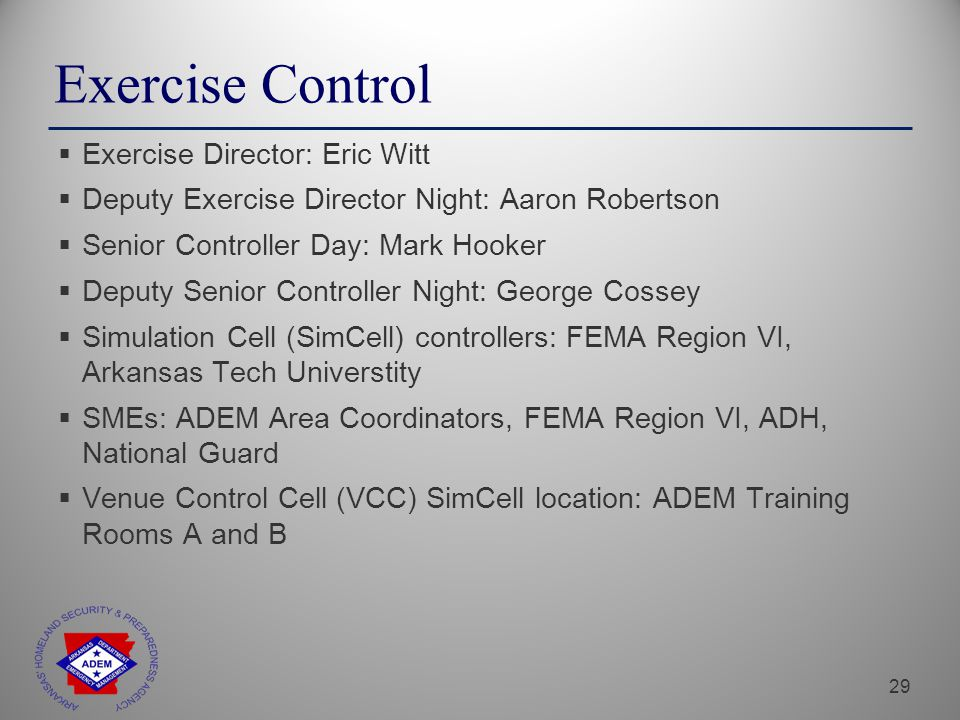 29 Exercise Control  Exercise Director: Eric Witt  Deputy Exercise Director Night: Aaron Robertson  Senior Controller Day: Mark Hooker  Deputy Senior Controller Night: George Cossey  Simulation Cell (SimCell) controllers: FEMA Region VI, Arkansas Tech Universtity  SMEs: ADEM Area Coordinators, FEMA Region VI, ADH, National Guard  Venue Control Cell (VCC) SimCell location: ADEM Training Rooms A and B