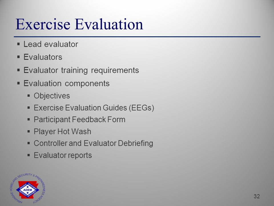 32 Exercise Evaluation  Lead evaluator  Evaluators  Evaluator training requirements  Evaluation components  Objectives  Exercise Evaluation Guides (EEGs)  Participant Feedback Form  Player Hot Wash  Controller and Evaluator Debriefing  Evaluator reports