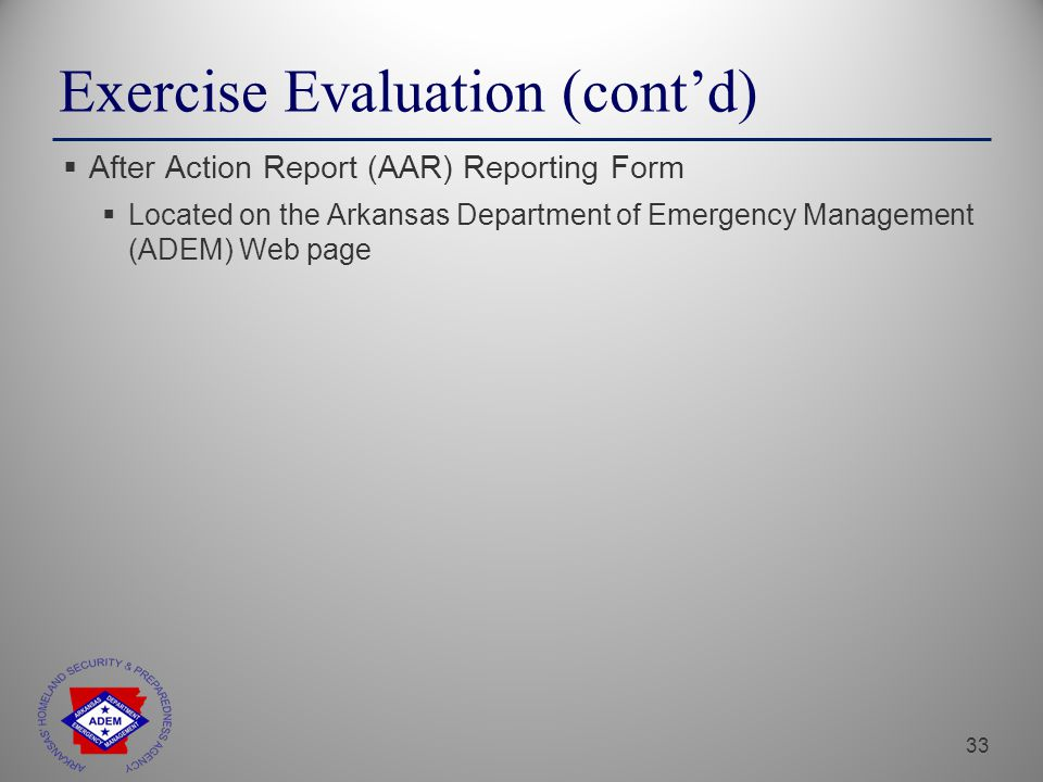 33 Exercise Evaluation (cont'd)  After Action Report (AAR) Reporting Form  Located on the Arkansas Department of Emergency Management (ADEM) Web page