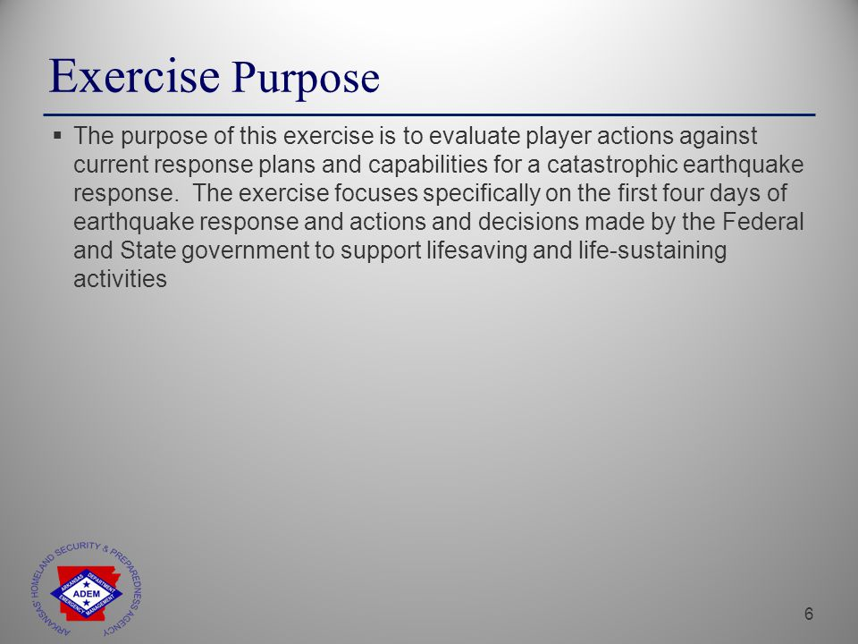 6 Exercise Purpose  The purpose of this exercise is to evaluate player actions against current response plans and capabilities for a catastrophic earthquake response.