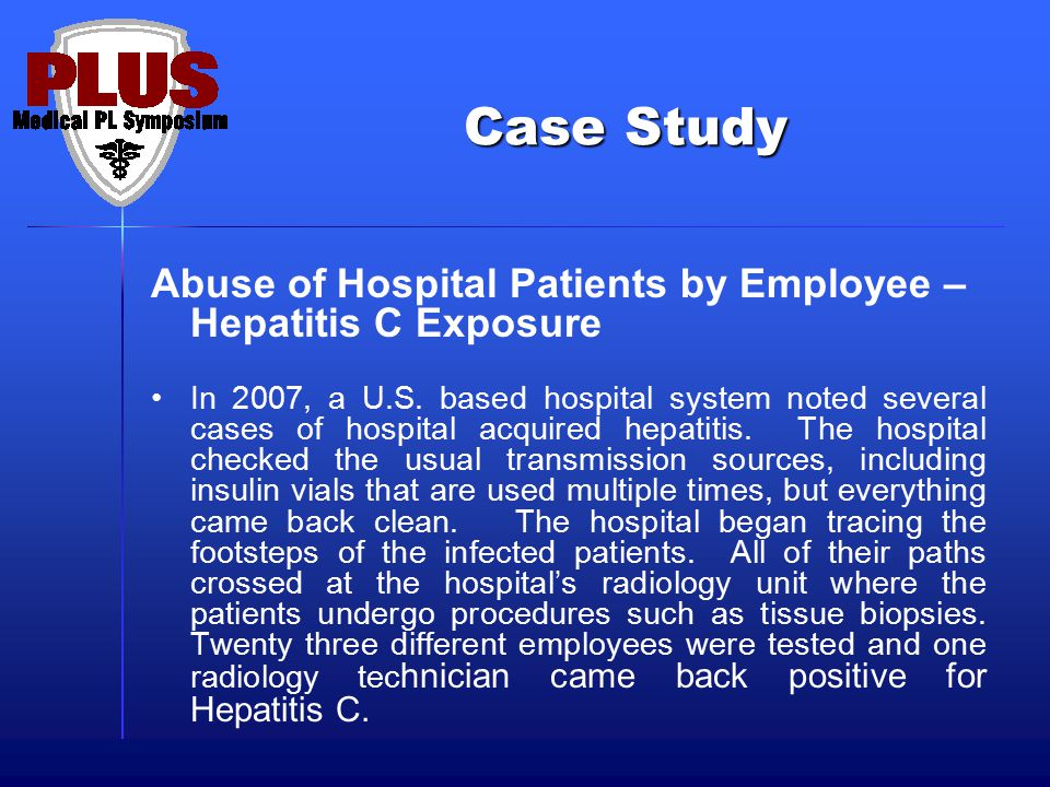 Case Study Abuse of Hospital Patients by Employee – Hepatitis C Exposure In 2007, a U.S. based hospital system noted several cases of hospital acquire