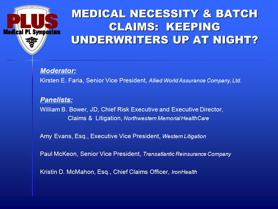 MEDICAL NECESSITY & BATCH CLAIMS: KEEPING UNDERWRITERS UP AT NIGHT? Moderator: Kirsten E. Faria, Senior Vice President, Allied World Assurance Company