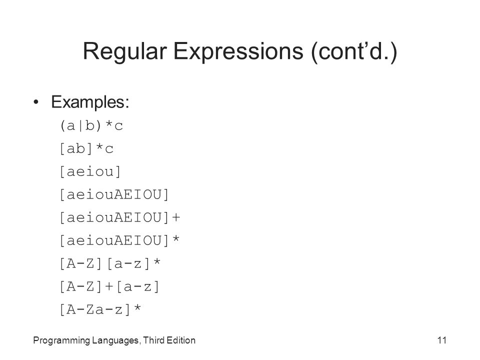 Regular Expressions (cont'd.) Examples: (a|b)*c [ab]*c [aeiou] [aeiouAEIOU] [aeiouAEIOU]+ [aeiouAEIOU]* [A-Z][a-z]* [A-Z]+[a-z] [A-Za-z]* Programming Languages, Third Edition11