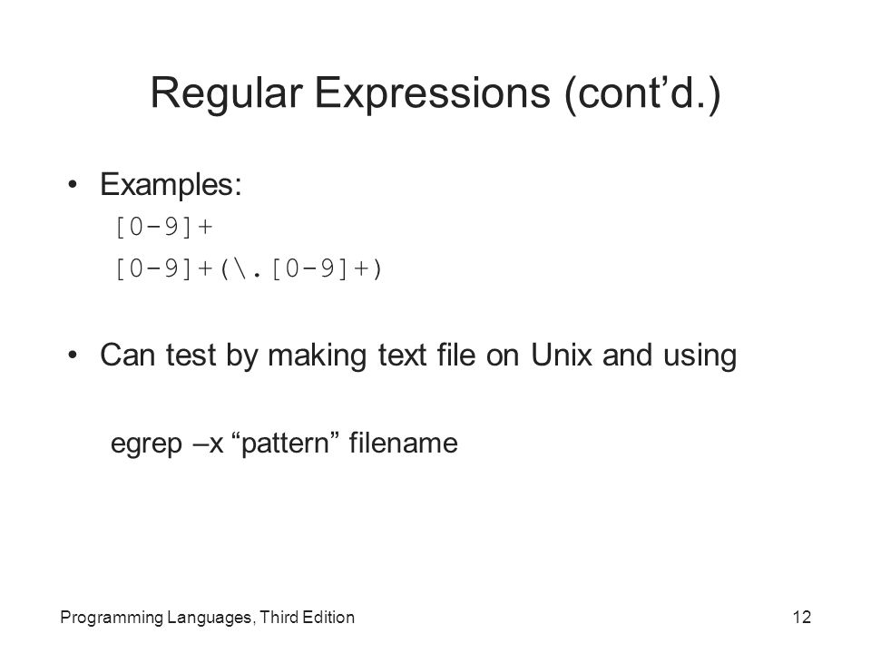 Regular Expressions (cont'd.) Examples: [0-9]+ [0-9]+(\.[0-9]+) Can test by making text file on Unix and using egrep –x pattern filename Programming Languages, Third Edition12
