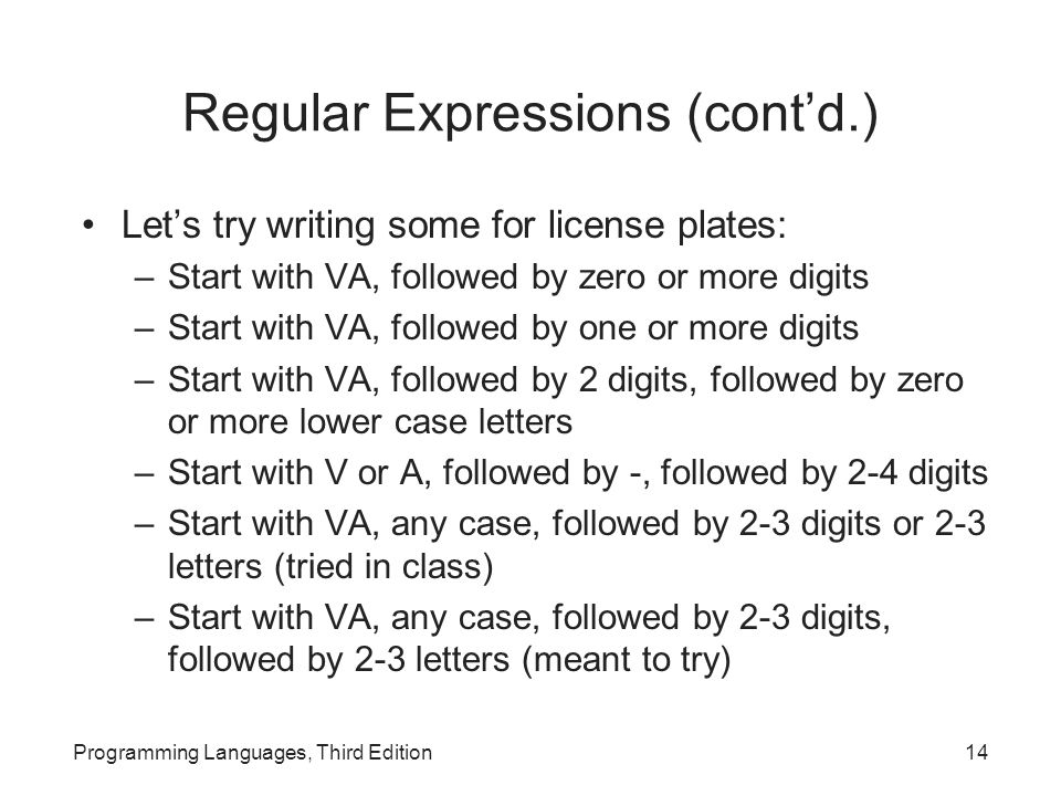 Regular Expressions (cont'd.) Let's try writing some for license plates: –Start with VA, followed by zero or more digits –Start with VA, followed by one or more digits –Start with VA, followed by 2 digits, followed by zero or more lower case letters –Start with V or A, followed by -, followed by 2-4 digits –Start with VA, any case, followed by 2-3 digits or 2-3 letters (tried in class) –Start with VA, any case, followed by 2-3 digits, followed by 2-3 letters (meant to try) Programming Languages, Third Edition14