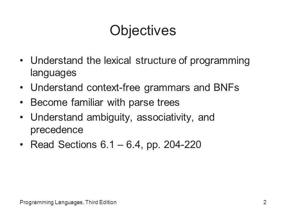 Objectives Understand the lexical structure of programming languages Understand context-free grammars and BNFs Become familiar with parse trees Understand ambiguity, associativity, and precedence Read Sections 6.1 – 6.4, pp.