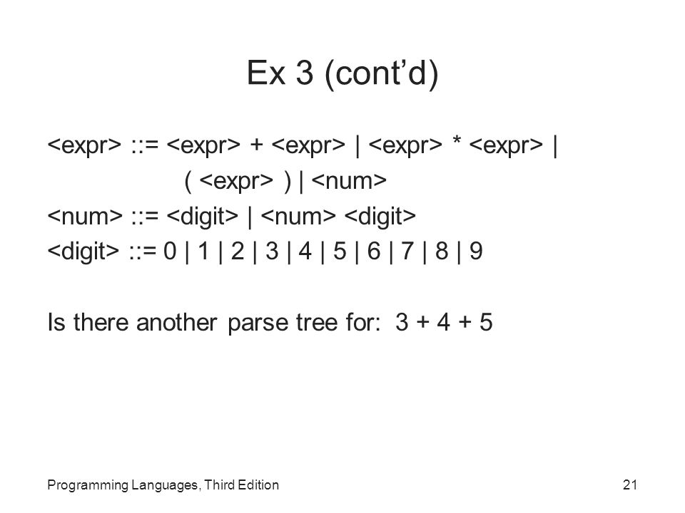Ex 3 (cont'd) ::= + | * | ( ) | ::= | ::= 0 | 1 | 2 | 3 | 4 | 5 | 6 | 7 | 8 | 9 Is there another parse tree for: 3 + 4 + 5 Programming Languages, Third Edition21