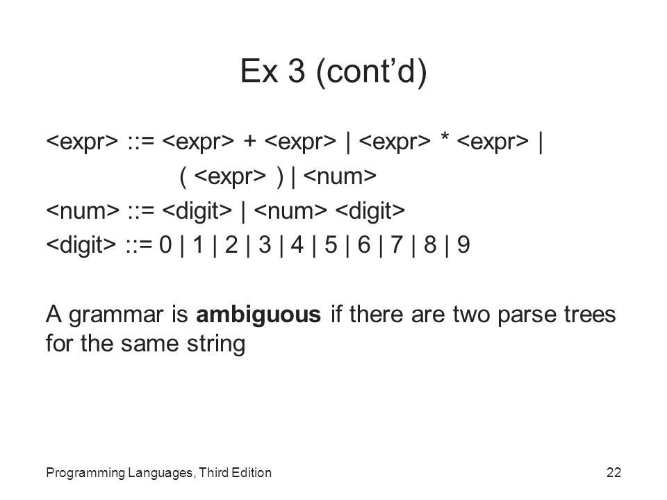 Ex 3 (cont'd) ::= + | * | ( ) | ::= | ::= 0 | 1 | 2 | 3 | 4 | 5 | 6 | 7 | 8 | 9 A grammar is ambiguous if there are two parse trees for the same string Programming Languages, Third Edition22
