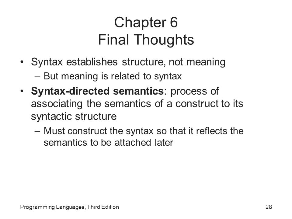Chapter 6 Final Thoughts Syntax establishes structure, not meaning –But meaning is related to syntax Syntax-directed semantics: process of associating