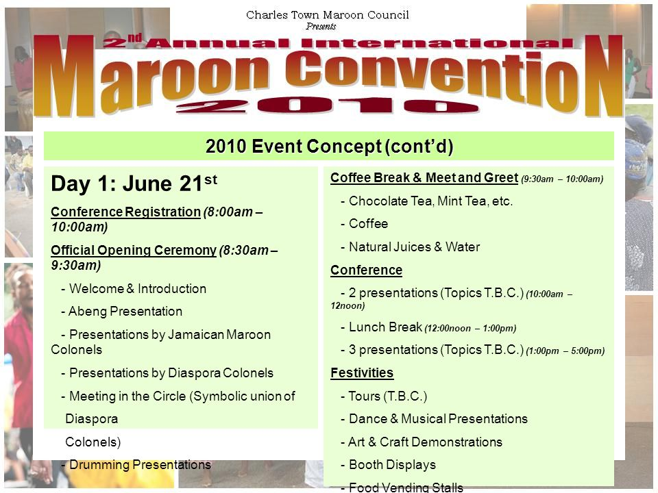 2010 Event Concept (cont'd) Day 1: June 21 st Conference Registration (8:00am – 10:00am) Official Opening Ceremony (8:30am – 9:30am) - Welcome & Introduction - Abeng Presentation - Presentations by Jamaican Maroon Colonels - Presentations by Diaspora Colonels - Meeting in the Circle (Symbolic union of Diaspora Colonels) - Drumming Presentations Coffee Break & Meet and Greet (9:30am – 10:00am) - Chocolate Tea, Mint Tea, etc.