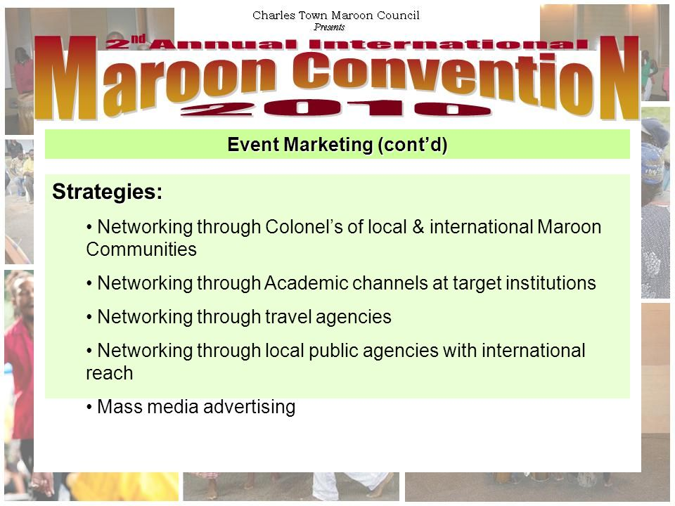 Event Marketing (cont'd) Strategies: Networking through Colonel's of local & international Maroon Communities Networking through Academic channels at target institutions Networking through travel agencies Networking through local public agencies with international reach Mass media advertising