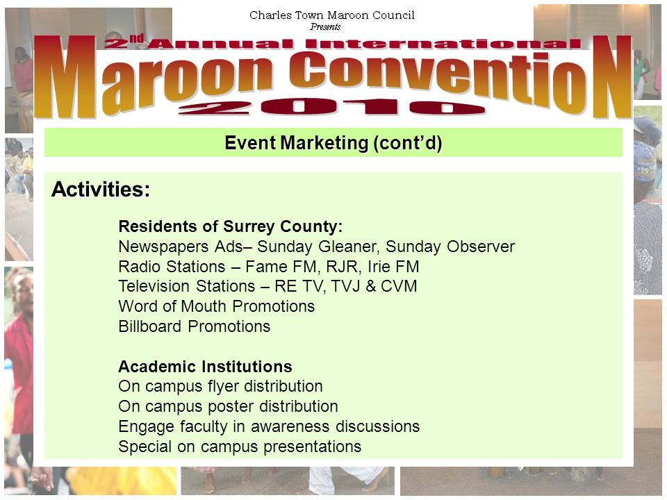 Event Marketing (cont'd) Activities: Residents of Surrey County: Newspapers Ads– Sunday Gleaner, Sunday Observer Radio Stations – Fame FM, RJR, Irie FM Television Stations – RE TV, TVJ & CVM Word of Mouth Promotions Billboard Promotions Academic Institutions On campus flyer distribution On campus poster distribution Engage faculty in awareness discussions Special on campus presentations