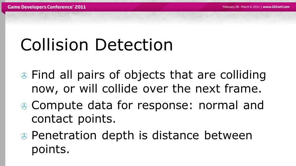 Collision Detection  Find all pairs of objects that are colliding now, or will collide over the next frame.