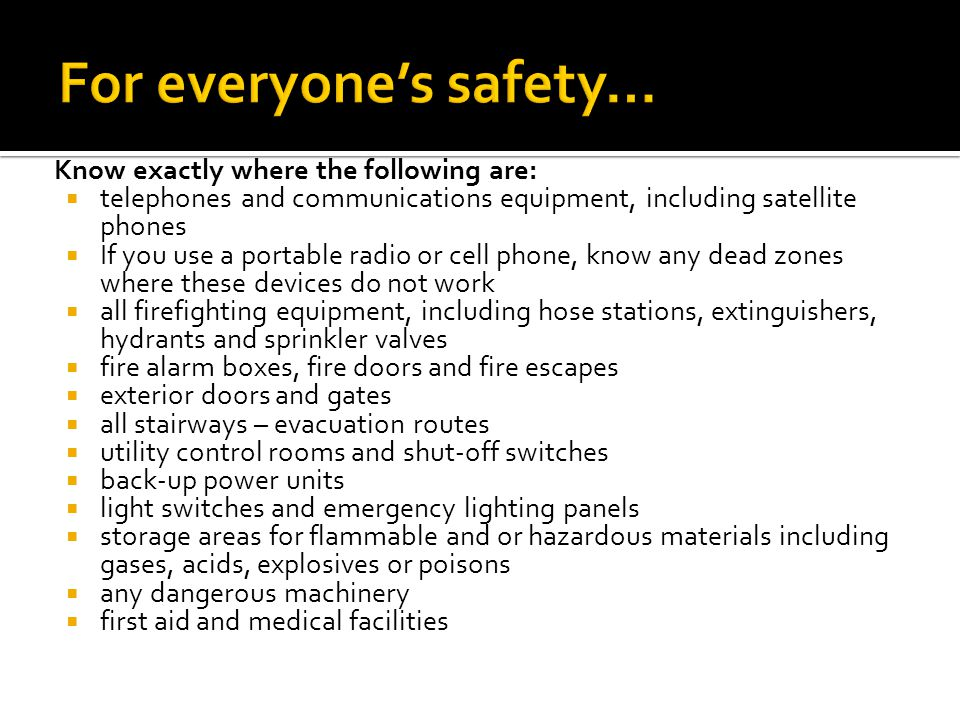 Know exactly where the following are:  telephones and communications equipment, including satellite phones  If you use a portable radio or cell phone, know any dead zones where these devices do not work  all firefighting equipment, including hose stations, extinguishers, hydrants and sprinkler valves  fire alarm boxes, fire doors and fire escapes  exterior doors and gates  all stairways – evacuation routes  utility control rooms and shut-off switches  back-up power units  light switches and emergency lighting panels  storage areas for flammable and or hazardous materials including gases, acids, explosives or poisons  any dangerous machinery  first aid and medical facilities