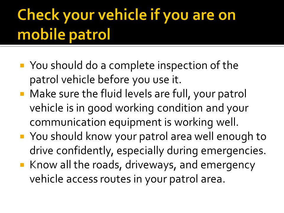  You should do a complete inspection of the patrol vehicle before you use it.