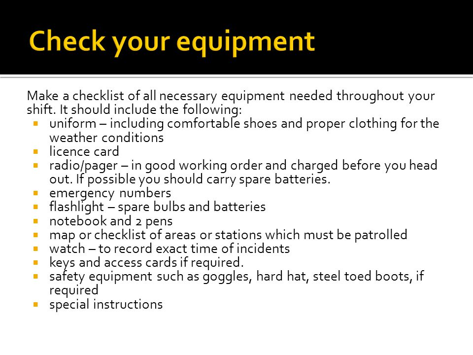 Make a checklist of all necessary equipment needed throughout your shift.